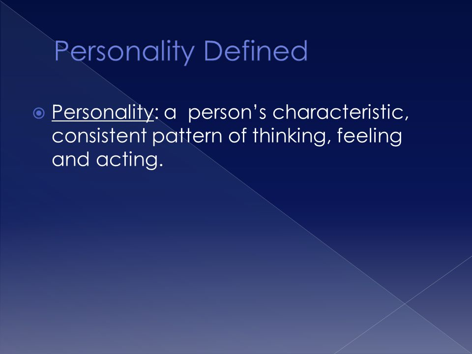  Personality: a person's characteristic, consistent pattern of thinking, feeling and acting.