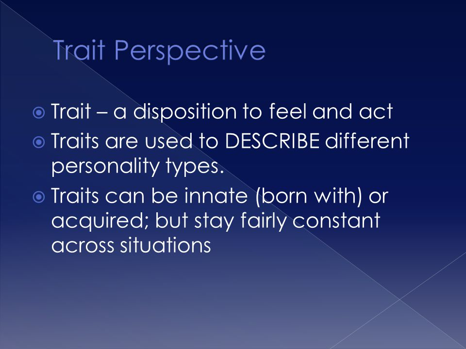  Trait – a disposition to feel and act  Traits are used to DESCRIBE different personality types.  Traits can be innate (born with) or acquired; but