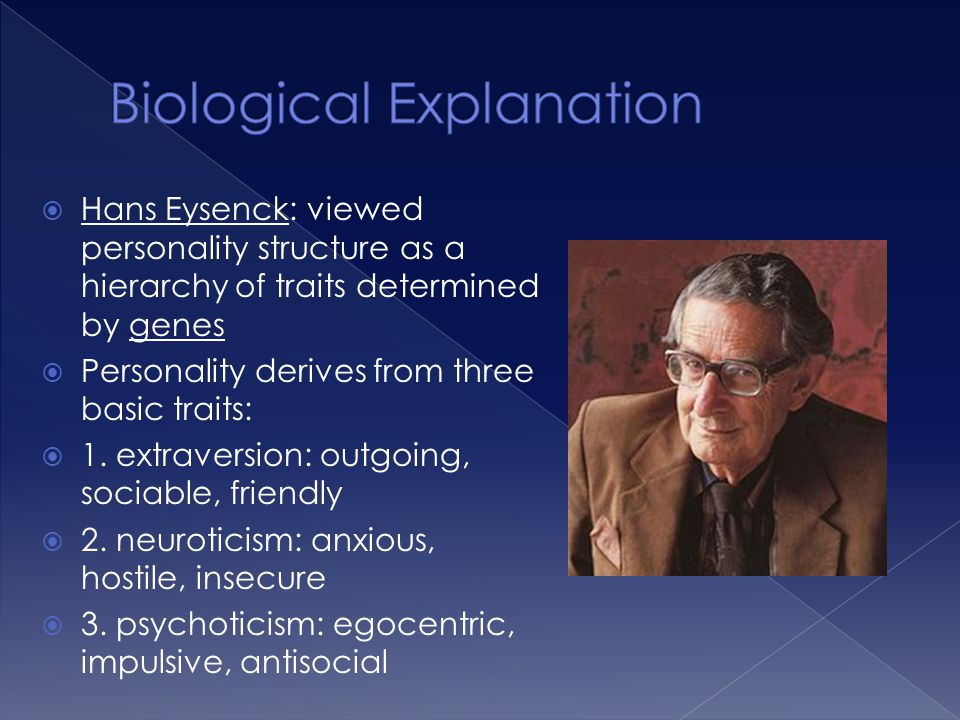  Hans Eysenck: viewed personality structure as a hierarchy of traits determined by genes  Personality derives from three basic traits:  1. extraver