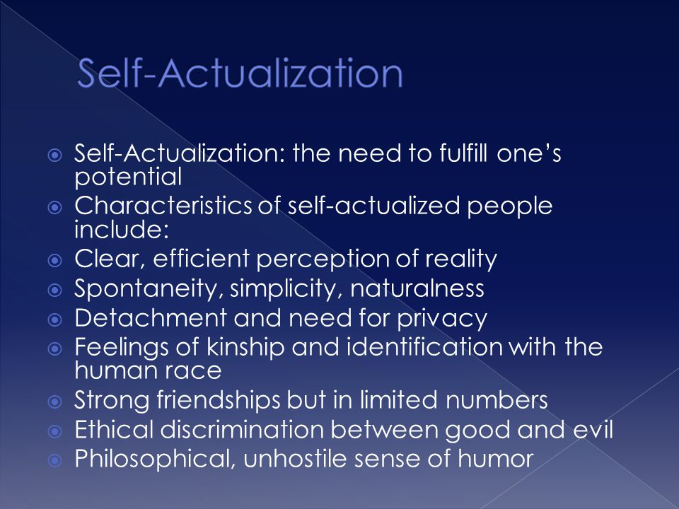  Self-Actualization: the need to fulfill one's potential  Characteristics of self-actualized people include:  Clear, efficient perception of realit