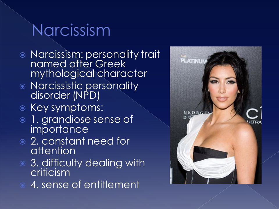  Narcissism: personality trait named after Greek mythological character  Narcissistic personality disorder (NPD)  Key symptoms:  1. grandiose sens