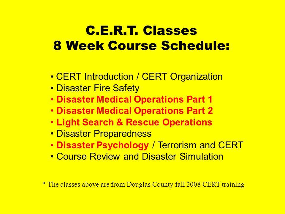 CERT course description C.E.R.T. Classes 8 Week Course Schedule: CERT Introduction / CERT Organization Disaster Fire Safety Disaster Medical Operation