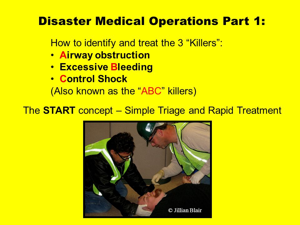 Medical Operations 1 Disaster Medical Operations Part 1: How to identify and treat the 3 Killers : Airway obstruction Excessive Bleeding Control Shock (Also known as the ABC killers) The START concept – Simple Triage and Rapid Treatment © Jillian Blair