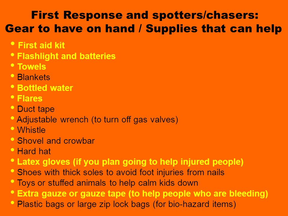 Gear and Supplies Spotters need First Response and spotters/chasers: Gear to have on hand / Supplies that can help First aid kit Flashlight and batter