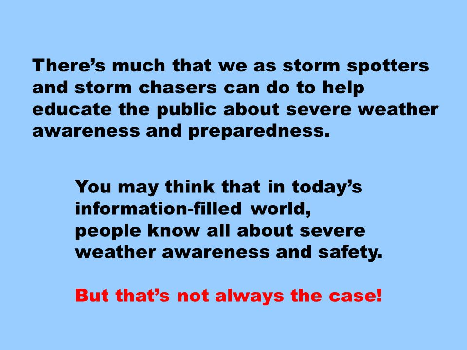 There's much we can do to educate… There's much that we as storm spotters and storm chasers can do to help educate the public about severe weather awa