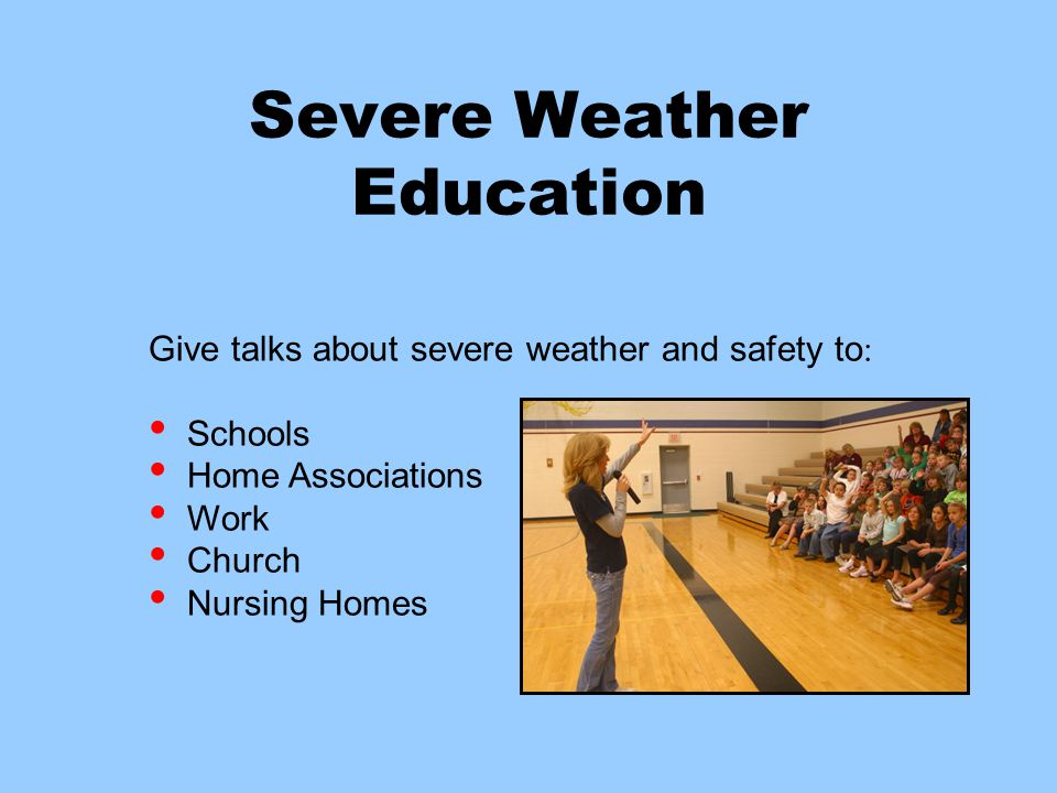 Severe Weather Education Give talks about severe weather and safety to : Schools Home Associations Work Church Nursing Homes