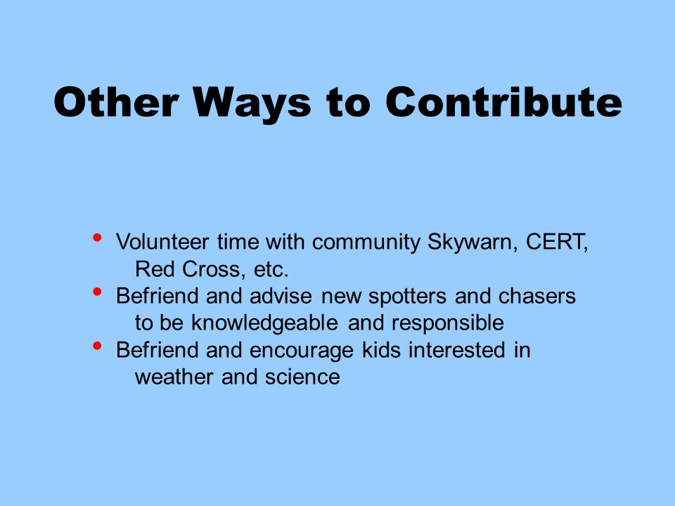 Other Ways to Contribute Volunteer time with community Skywarn, CERT, Red Cross, etc.