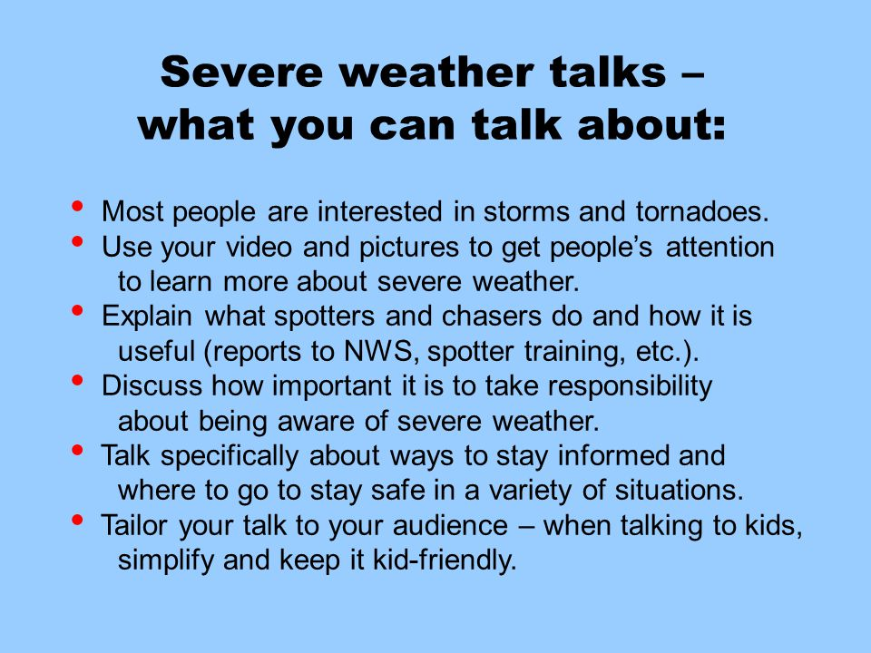 Severe weather talks – what you can talk about: Most people are interested in storms and tornadoes. Use your video and pictures to get people's attent