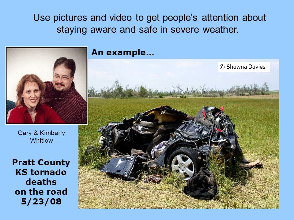 Use pictures and video to get people's attention Use pictures and video to get people's attention about staying aware and safe in severe weather.