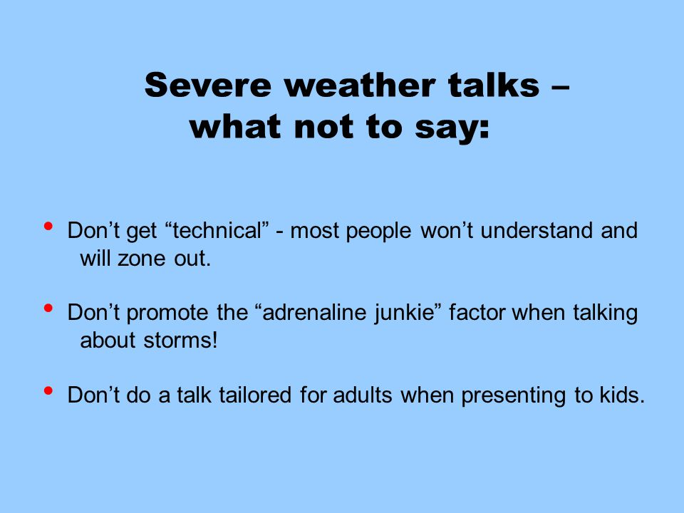 Severe weather talks – what not to say: Don't get technical - most people won't understand and will zone out.