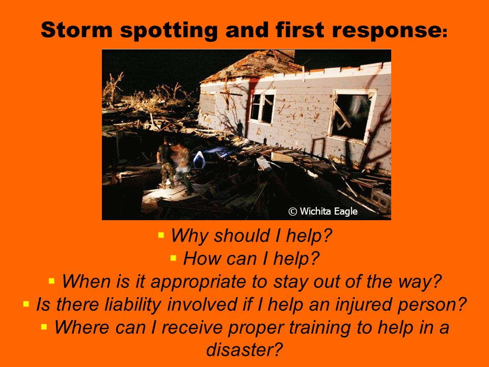 Questions chasers ask about helping Storm spotting and first response :  Why should I help?  How can I help?  When is it appropriate to stay out of