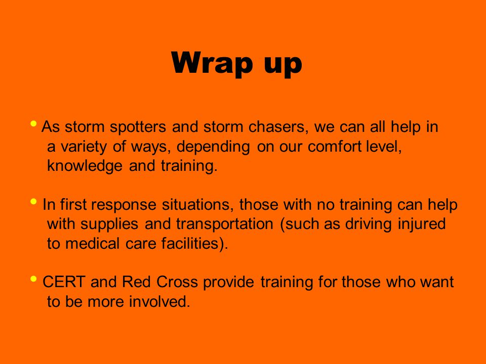 Wrap up As storm spotters and storm chasers, we can all help in a variety of ways, depending on our comfort level, knowledge and training.