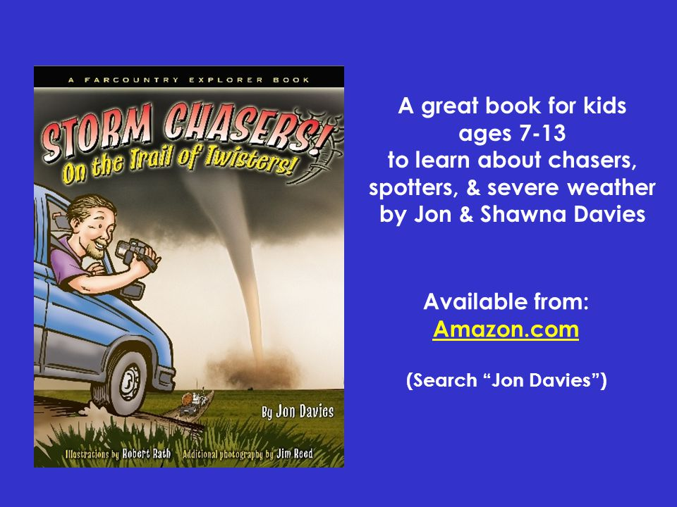 Book Available from: Amazon.com (Search Jon Davies ) A great book for kids ages 7-13 to learn about chasers, spotters, & severe weather by Jon & Shawna Davies