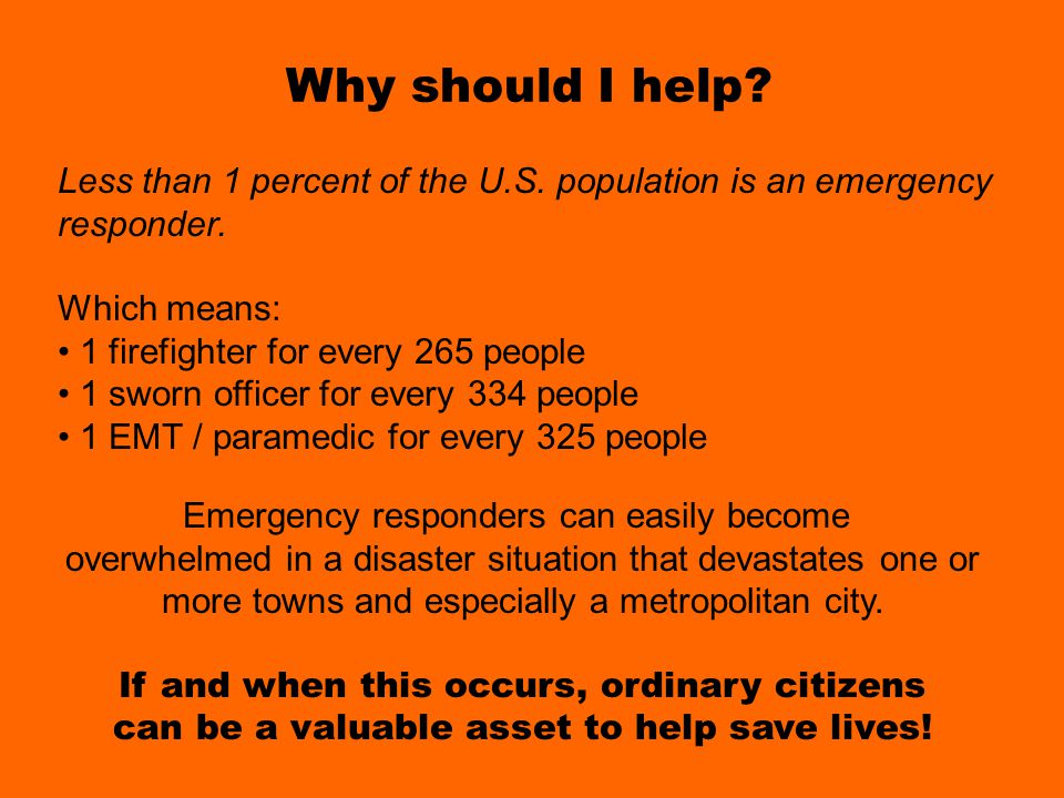 Why should I help Why should I help? Less than 1 percent of the U.S. population is an emergency responder. Which means: 1 firefighter for every 265 pe