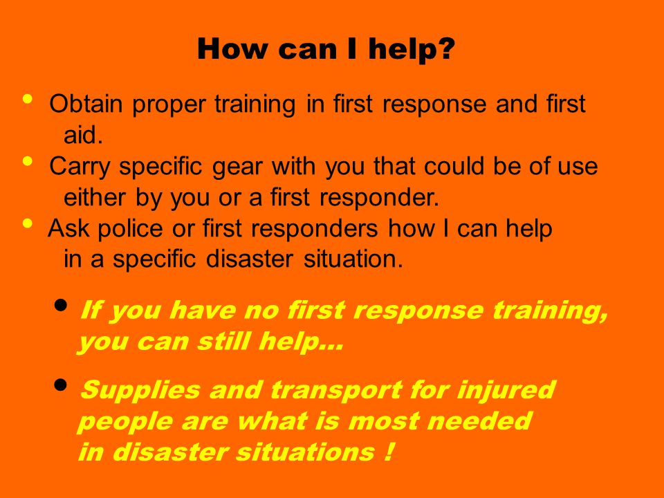 How can I help How can I help? Obtain proper training in first response and first aid. Carry specific gear with you that could be of use either by you