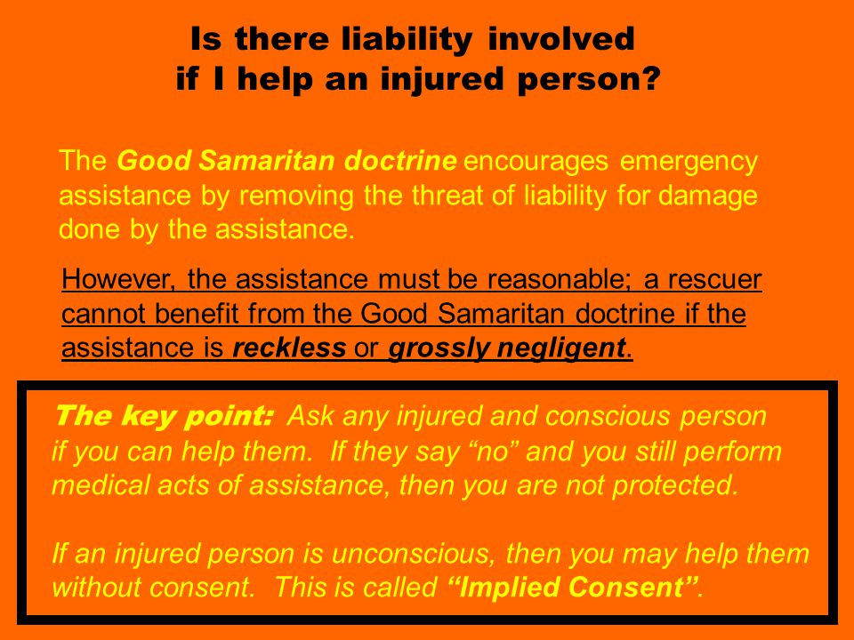 Good Sam act part 1 Is there liability involved if I help an injured person? The key point: Ask any injured and conscious person if you can help them.