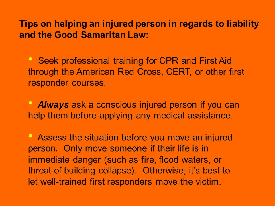 Good Sam act part 2 Tips on helping an injured person in regards to liability and the Good Samaritan Law: Seek professional training for CPR and First Aid through the American Red Cross, CERT, or other first responder courses.