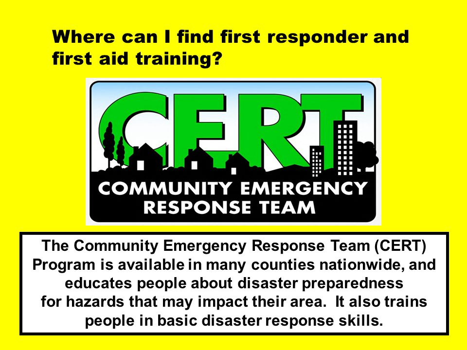 Question / Cert Where can I find first responder and first aid training? The Community Emergency Response Team (CERT) Program is available in many cou