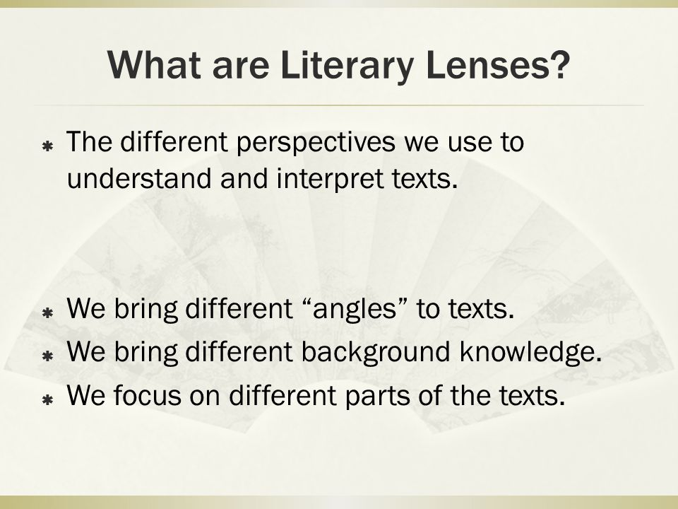 What are Literary Lenses.  The different perspectives we use to understand and interpret texts.
