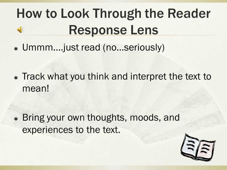 How to Look Through the Reader Response Lens  Ummm….just read (no…seriously)  Track what you think and interpret the text to mean.