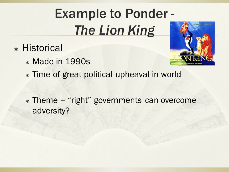 Example to Ponder - The Lion King  Historical  Made in 1990s  Time of great political upheaval in world  Theme – right governments can overcome adversity