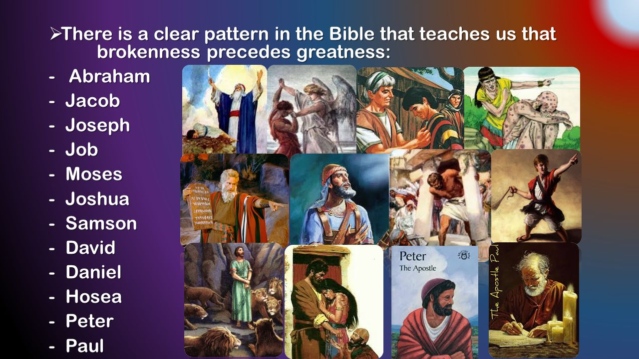  There is a clear pattern in the Bible that teaches us that brokenness precedes greatness: - Abraham - Jacob - Joseph - Job - Moses - Joshua - Samson - David - Daniel - Hosea - Peter - Paul