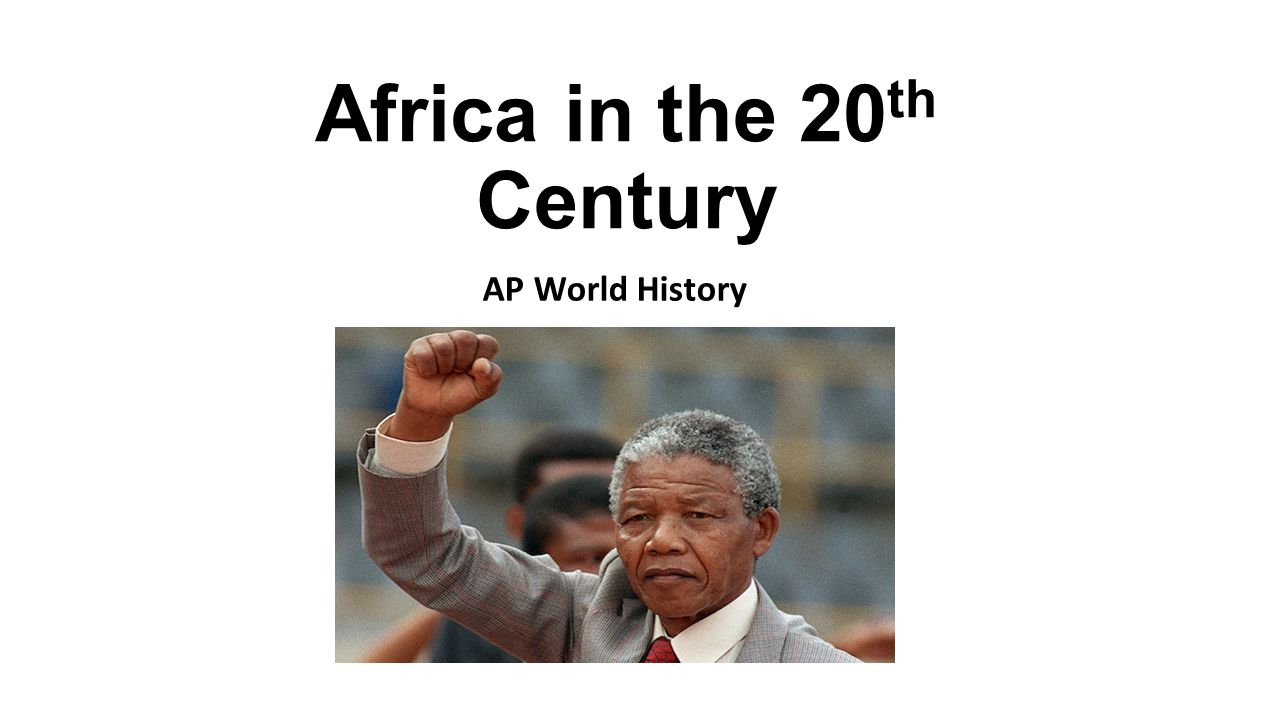 Africa in the 20 th Century AP World History