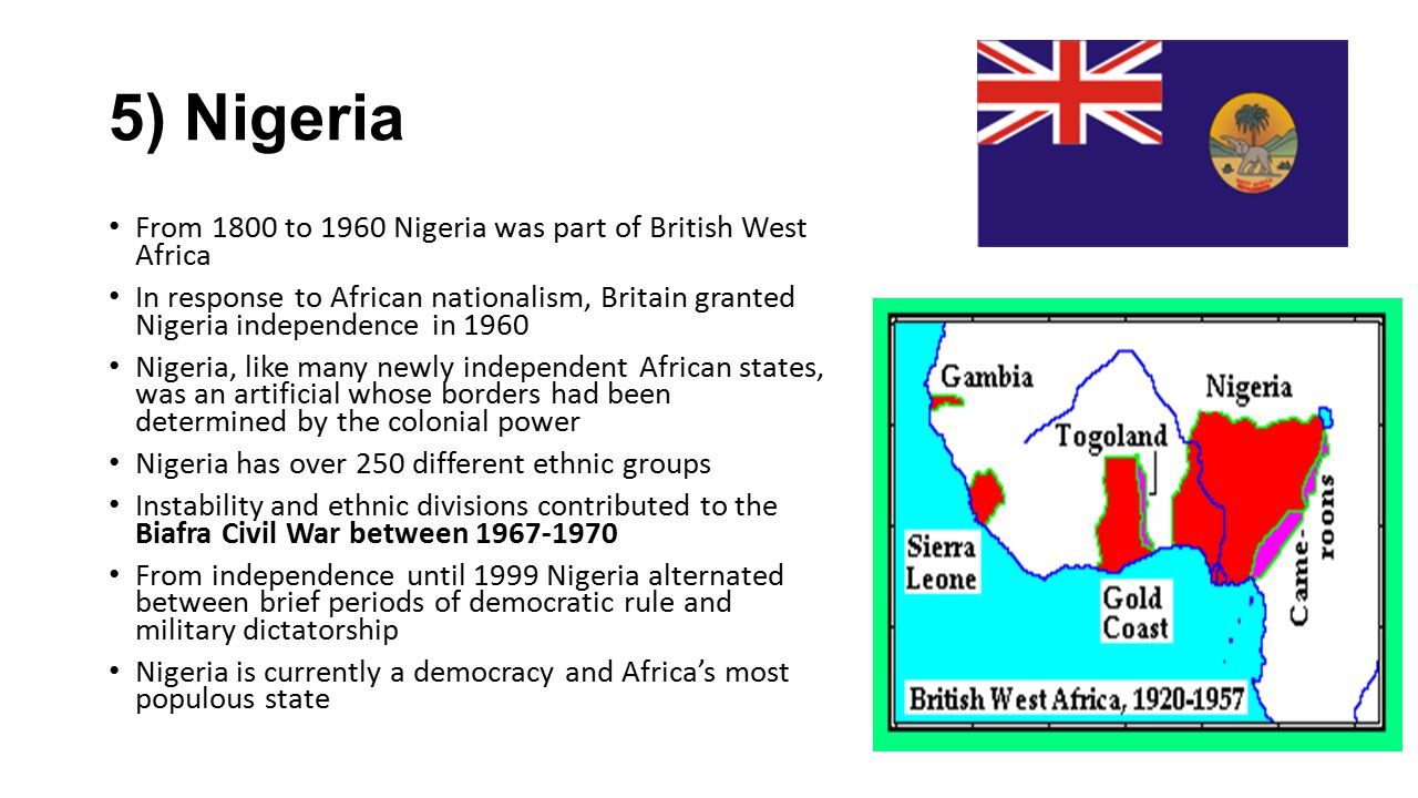 5) Nigeria From 1800 to 1960 Nigeria was part of British West Africa In response to African nationalism, Britain granted Nigeria independence in 1960
