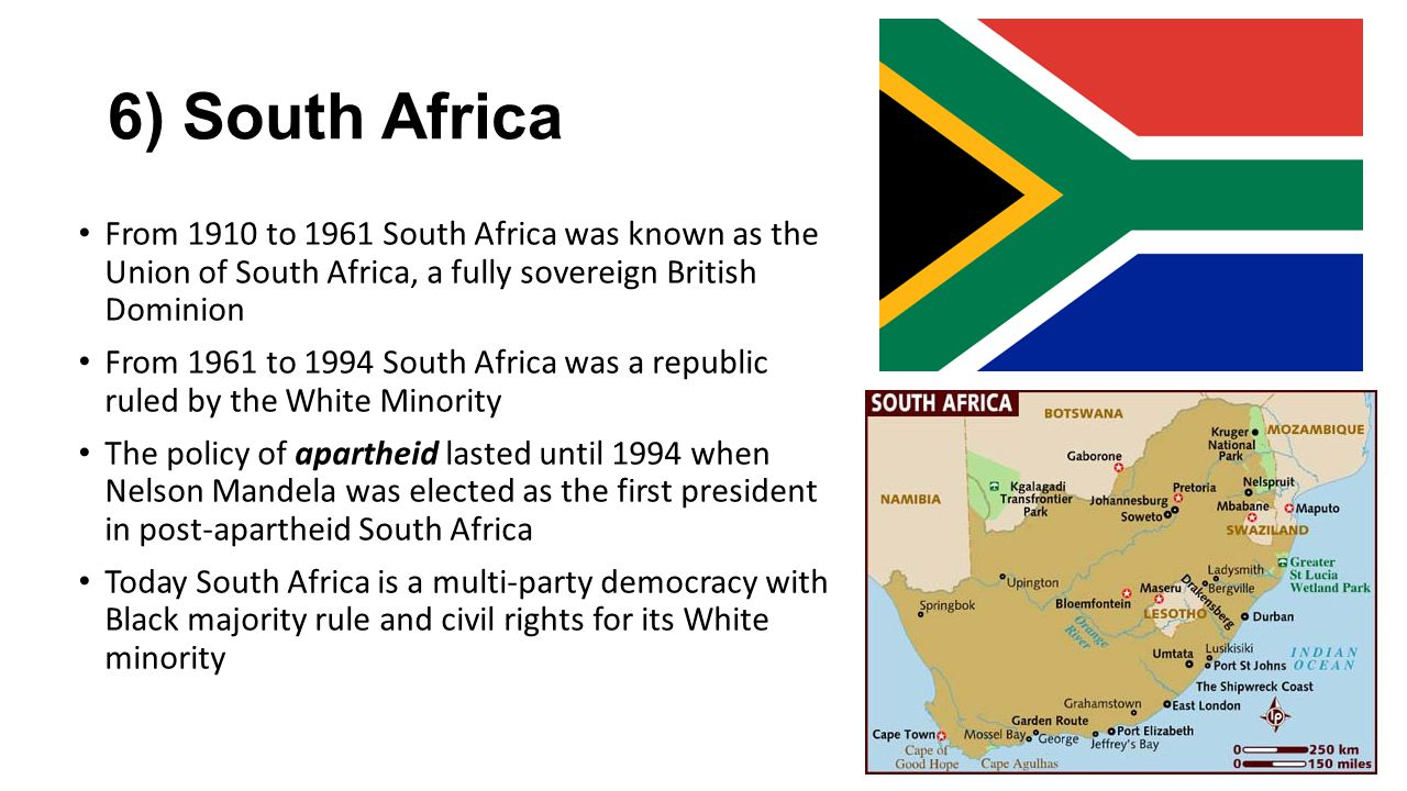 6) South Africa From 1910 to 1961 South Africa was known as the Union of South Africa, a fully sovereign British Dominion From 1961 to 1994 South Afri