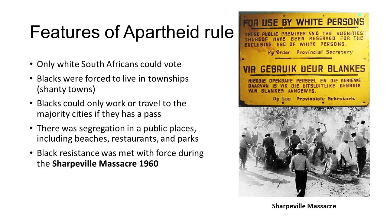 Features of Apartheid rule Only white South Africans could vote Blacks were forced to live in townships (shanty towns) Blacks could only work or trave