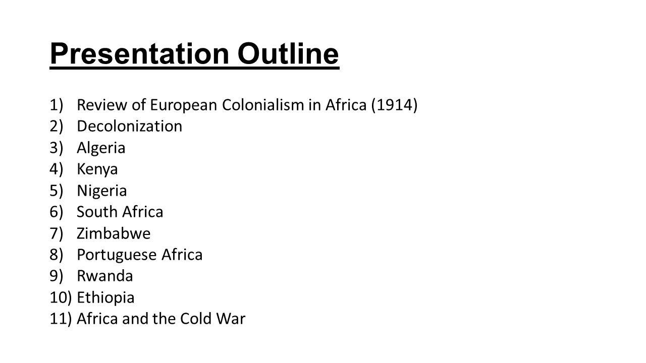 Presentation Outline 1)Review of European Colonialism in Africa (1914) 2)Decolonization 3)Algeria 4)Kenya 5)Nigeria 6)South Africa 7)Zimbabwe 8)Portug