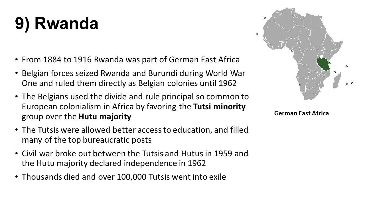9) Rwanda From 1884 to 1916 Rwanda was part of German East Africa Belgian forces seized Rwanda and Burundi during World War One and ruled them directl
