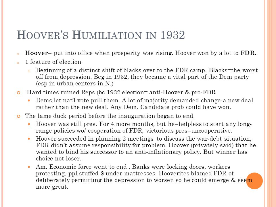 H OOVER ' S H UMILIATION IN 1932 o Hoover = put into office when prosperity was rising.