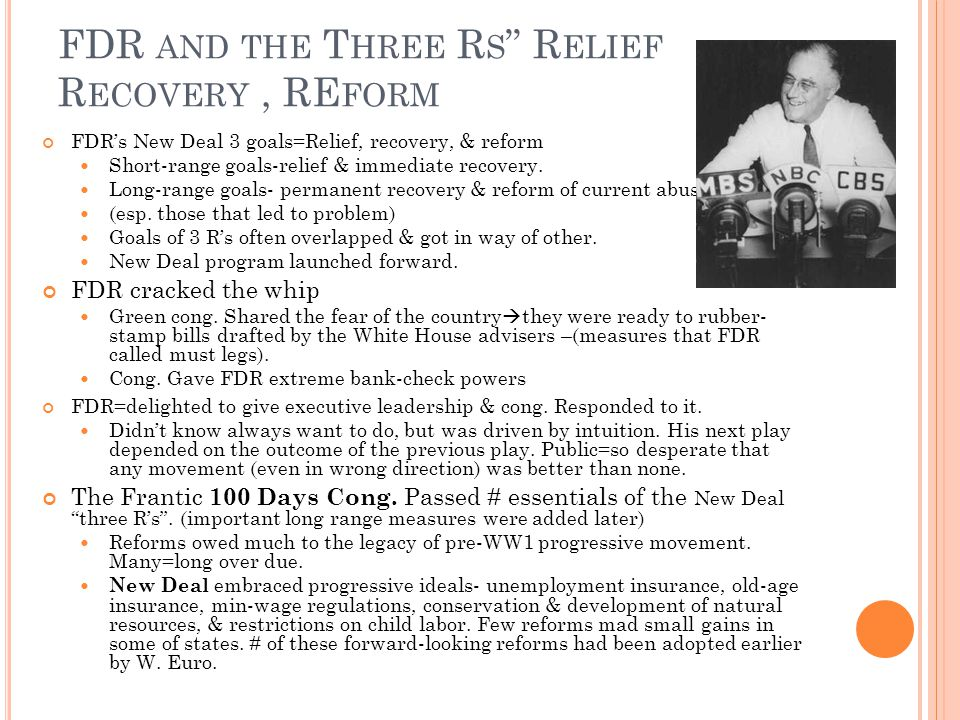 FDR AND THE T HREE R S R ELIEF R ECOVERY, RE FORM FDR's New Deal 3 goals=Relief, recovery, & reform Short-range goals-relief & immediate recovery.