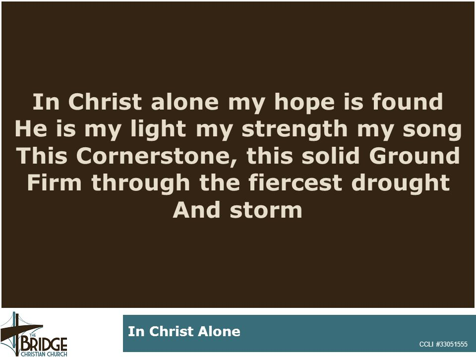 In Christ alone my hope is found He is my light my strength my song This Cornerstone, this solid Ground Firm through the fiercest drought And storm CCLI #33051555 In Christ Alone