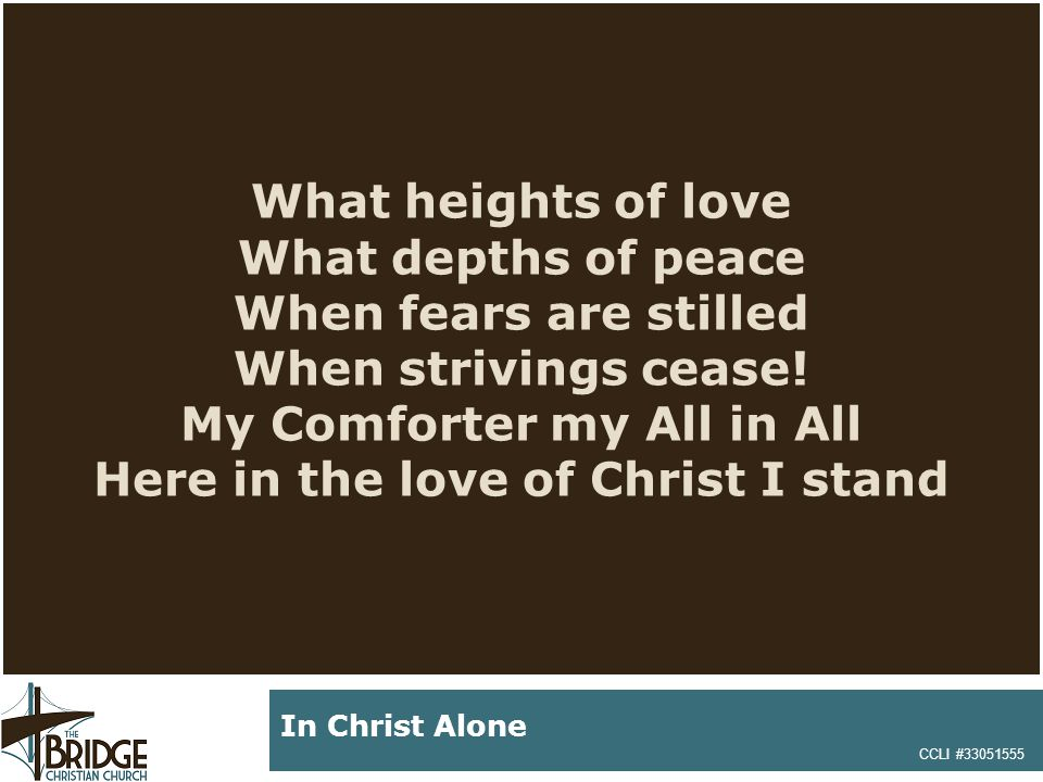 What heights of love What depths of peace When fears are stilled When strivings cease! My Comforter my All in All Here in the love of Christ I stand C