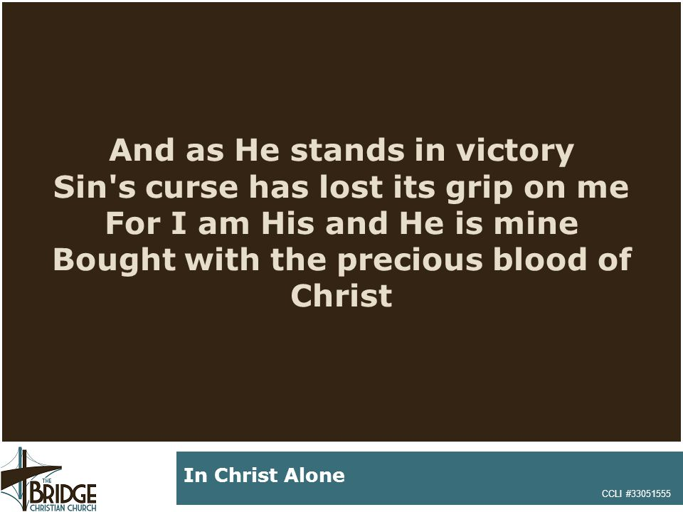 And as He stands in victory Sin's curse has lost its grip on me For I am His and He is mine Bought with the precious blood of Christ CCLI #33051555 In