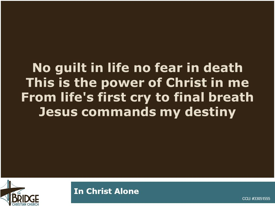 No guilt in life no fear in death This is the power of Christ in me From life's first cry to final breath Jesus commands my destiny CCLI #33051555 In