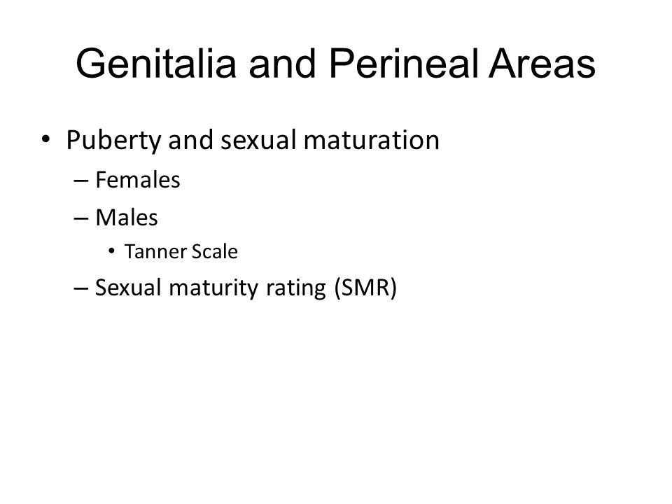 Genitalia and Perineal Areas Puberty and sexual maturation – Females – Males Tanner Scale – Sexual maturity rating (SMR)