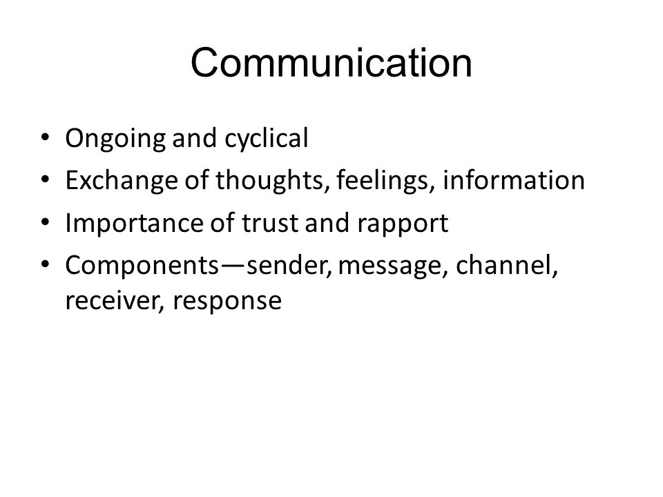 Communication Ongoing and cyclical Exchange of thoughts, feelings, information Importance of trust and rapport Components—sender, message, channel, receiver, response