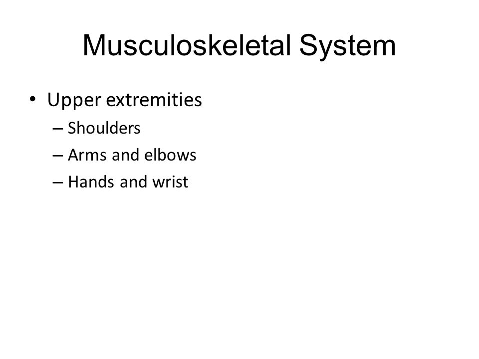 Musculoskeletal System Upper extremities – Shoulders – Arms and elbows – Hands and wrist
