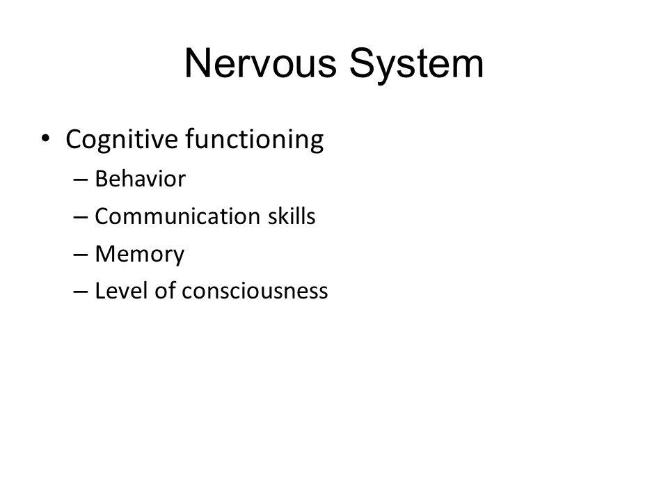 Nervous System Cognitive functioning – Behavior – Communication skills – Memory – Level of consciousness