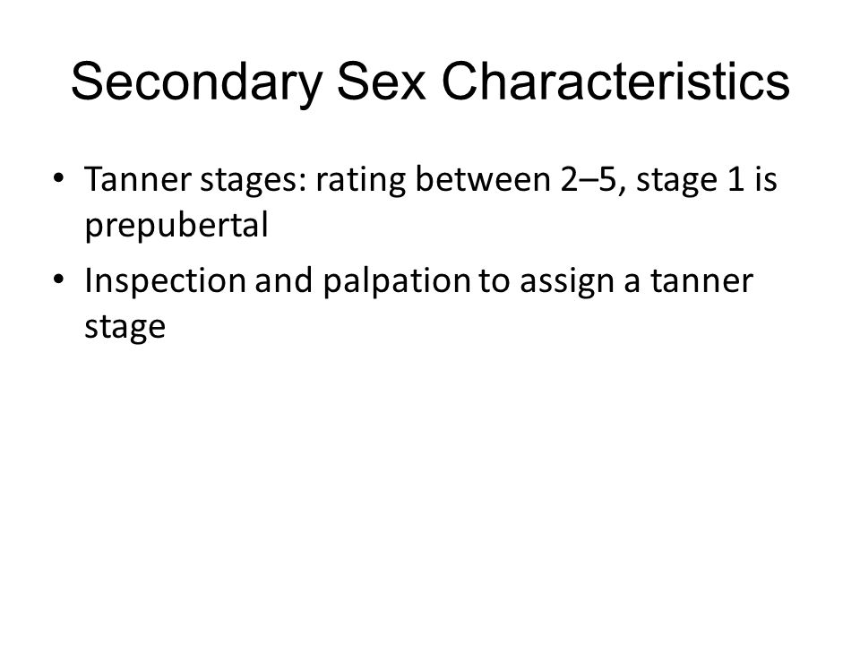 Secondary Sex Characteristics Tanner stages: rating between 2–5, stage 1 is prepubertal Inspection and palpation to assign a tanner stage