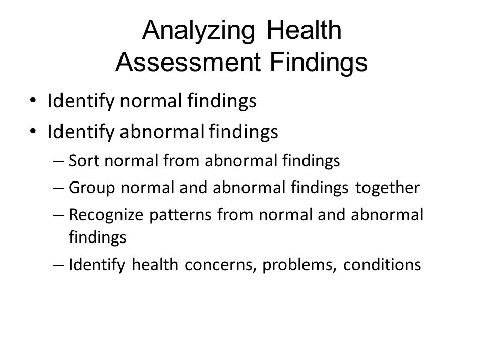 Analyzing Health Assessment Findings Identify normal findings Identify abnormal findings – Sort normal from abnormal findings – Group normal and abnormal findings together – Recognize patterns from normal and abnormal findings – Identify health concerns, problems, conditions