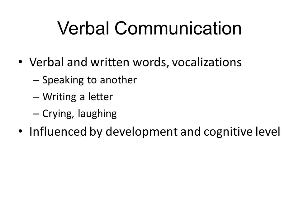 Verbal Communication Verbal and written words, vocalizations – Speaking to another – Writing a letter – Crying, laughing Influenced by development and cognitive level