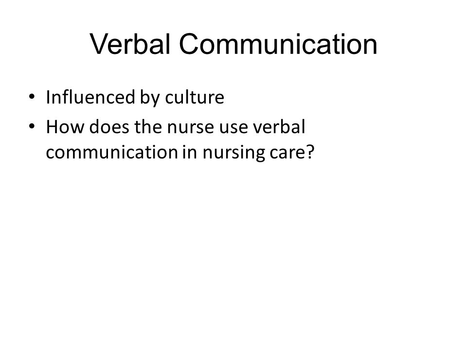 Verbal Communication Influenced by culture How does the nurse use verbal communication in nursing care?