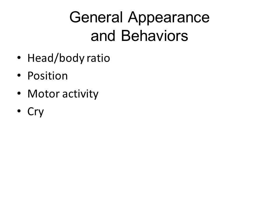 General Appearance and Behaviors Head/body ratio Position Motor activity Cry