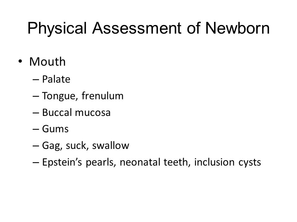 Physical Assessment of Newborn Mouth – Palate – Tongue, frenulum – Buccal mucosa – Gums – Gag, suck, swallow – Epstein's pearls, neonatal teeth, inclusion cysts