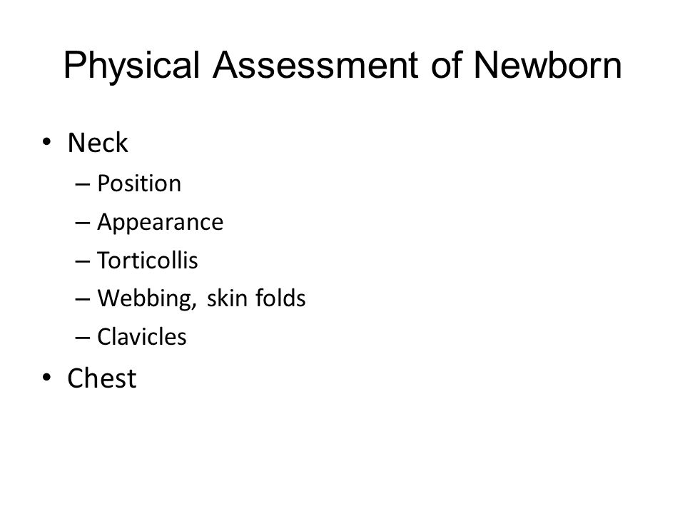 Physical Assessment of Newborn Neck – Position – Appearance – Torticollis – Webbing, skin folds – Clavicles Chest