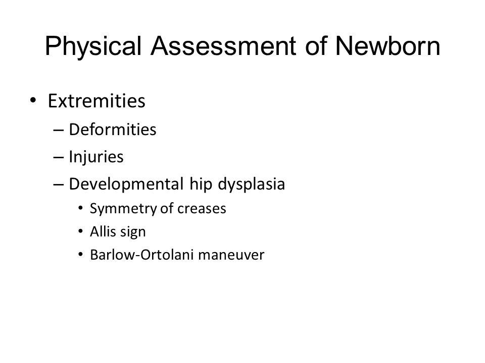 Physical Assessment of Newborn Extremities – Deformities – Injuries – Developmental hip dysplasia Symmetry of creases Allis sign Barlow-Ortolani maneuver